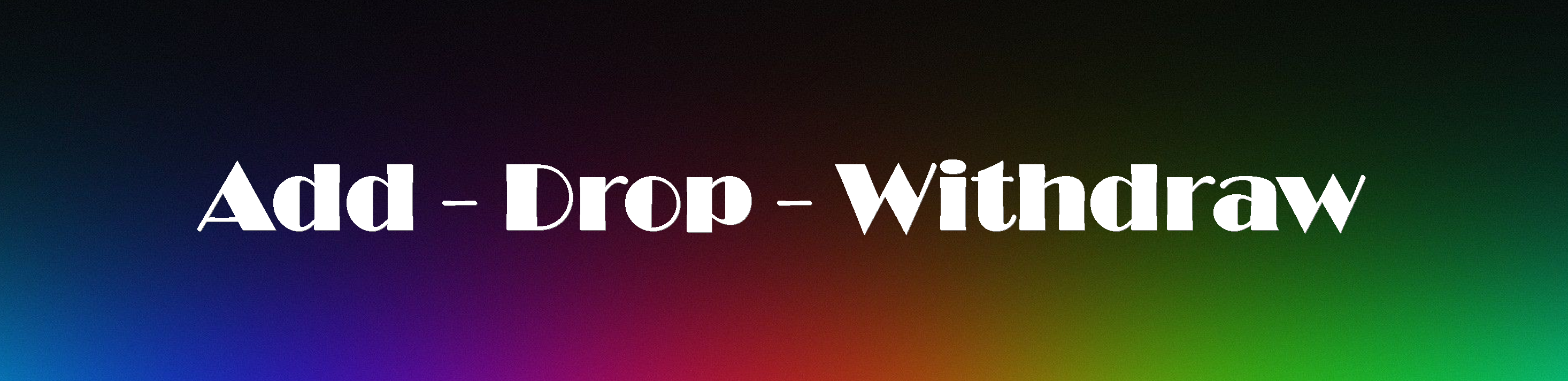 Add - Drop - Withdraw